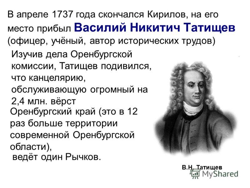 В.Н. Татищев В апреле 1737 года скончался Кирилов, на его место прибыл Василий Никитич Татищев (офицер, учёный, автор исторических трудов) Изучив дела Оренбургской комиссии, Татищев подивился, что канцелярию, обслуживающую огромный на 2,4 млн. вёрст