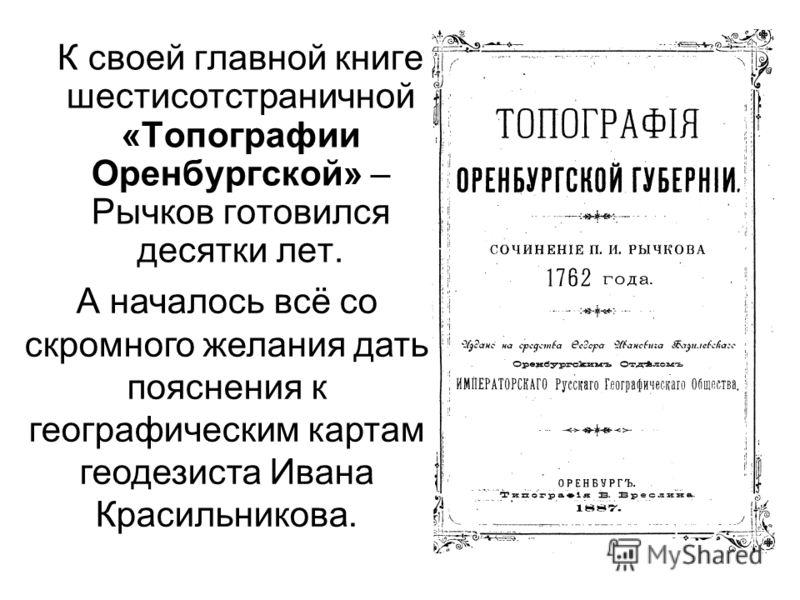 К своей главной книге шестисотстраничной «Топографии Оренбургской» – Рычков готовился десятки лет. А началось всё со скромного желания дать пояснения к географическим картам геодезиста Ивана Красильникова.