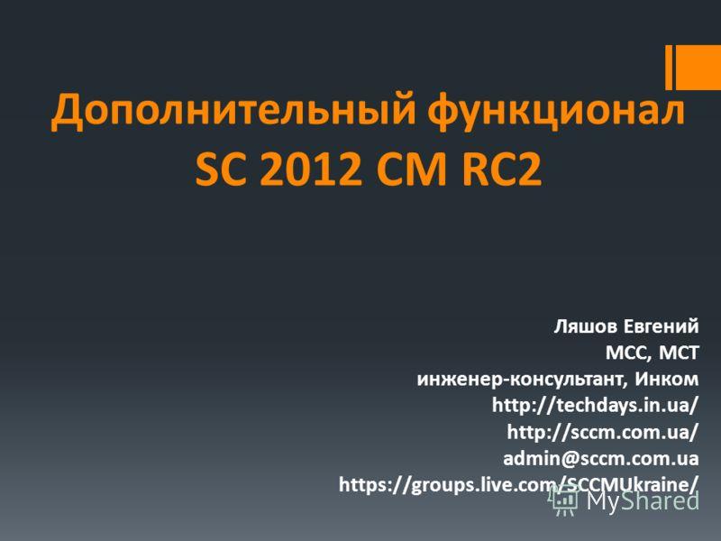Дополнительный функционал SC 2012 CM RC2 Ляшов Евгений MCC, MCT инженер-консультант, Инком http://techdays.in.ua/ http://sccm.com.ua/ admin@sccm.com.ua https://groups.live.com/SCCMUkraine/