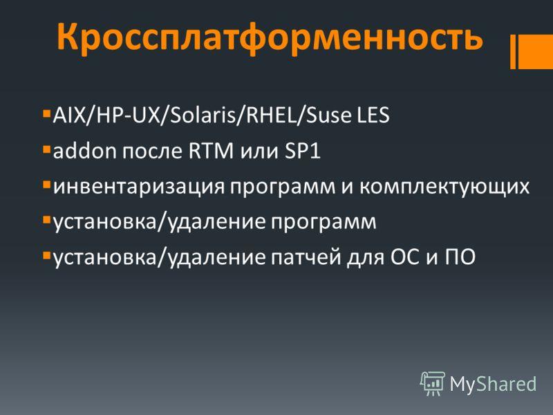 Кроссплатформенность AIX/HP-UX/Solaris/RHEL/Suse LES addon после RTM или SP1 инвентаризация программ и комплектующих установка/удаление программ установка/удаление патчей для ОС и ПО
