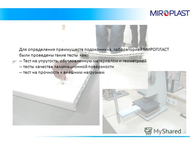 Для определения преимуществ подоконника, лабораторией МИРОПЛАСТ были проведены такие тесты как: -- Тест на упругость, обусловленную материалом и геометрией -- тесты качества ламинационной поверхности -- тест на прочность к внешним нагрузкам