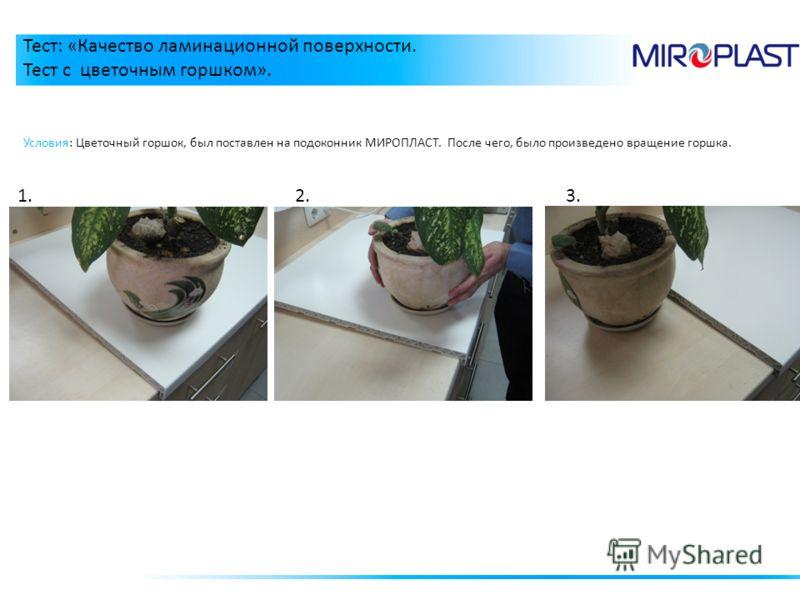 Тест: «Качество ламинационной поверхности. Тест с цветочным горшком». 1. Условия: Цветочный горшок, был поставлен на подоконник МИРОПЛАСТ. После чего, было произведено вращение горшка. 2.3.