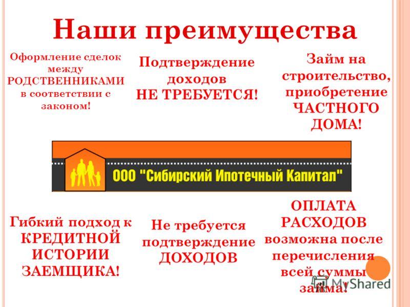 Наши преимущества Гибкий подход к КРЕДИТНОЙ ИСТОРИИ ЗАЕМЩИКА! Оформление сделок между РОДСТВЕННИКАМИ в соответствии с законом! Подтверждение доходов НЕ ТРЕБУЕТСЯ! Займ на строительство, приобретение ЧАСТНОГО ДОМА! ОПЛАТА РАСХОДОВ возможна после переч