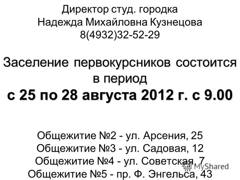 Заселение первокурсников состоится в период с 25 по 28 августа 2012 г. c 9.00 Директор студ. городка Надежда Михайловна Кузнецова 8(4932)32-52-29 Заселение первокурсников состоится в период с 25 по 28 августа 2012 г. c 9.00 Общежитие 2 - ул. Арсения,