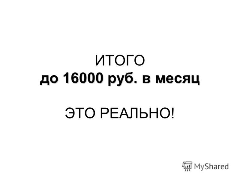 до 16000 руб. в месяц ИТОГО до 16000 руб. в месяц ЭТО РЕАЛЬНО!