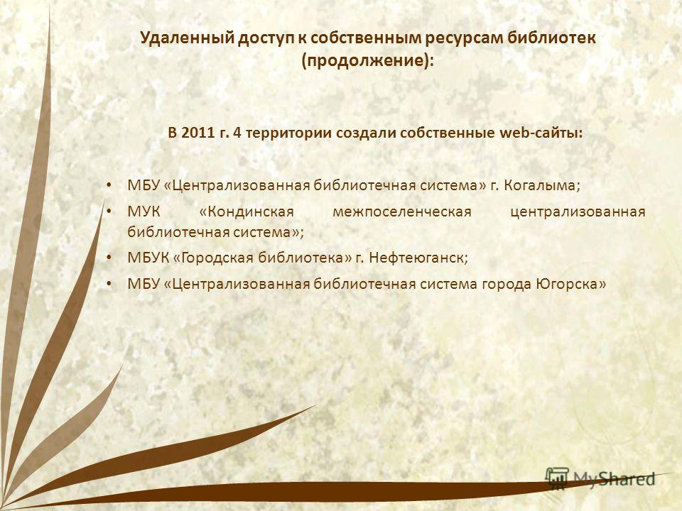 Удаленный доступ к собственным ресурсам библиотек (продолжение): В 2011 г. 4 территории создали собственные web-сайты: МБУ «Централизованная библиотечная система» г. Когалыма; МУК «Кондинская межпоселенческая централизованная библиотечная система»; М