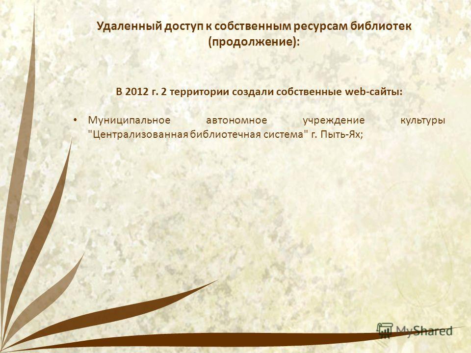Удаленный доступ к собственным ресурсам библиотек (продолжение): В 2012 г. 2 территории создали собственные web-сайты: Муниципальное автономное учреждение культуры Централизованная библиотечная система г. Пыть-Ях;