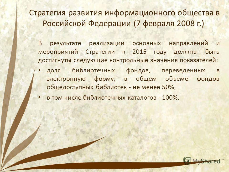 Стратегия развития информационного общества в Российской Федерации (7 февраля 2008 г.) В результате реализации основных направлений и мероприятий Стратегии к 2015 году должны быть достигнуты следующие контрольные значения показателей: доля библиотечн