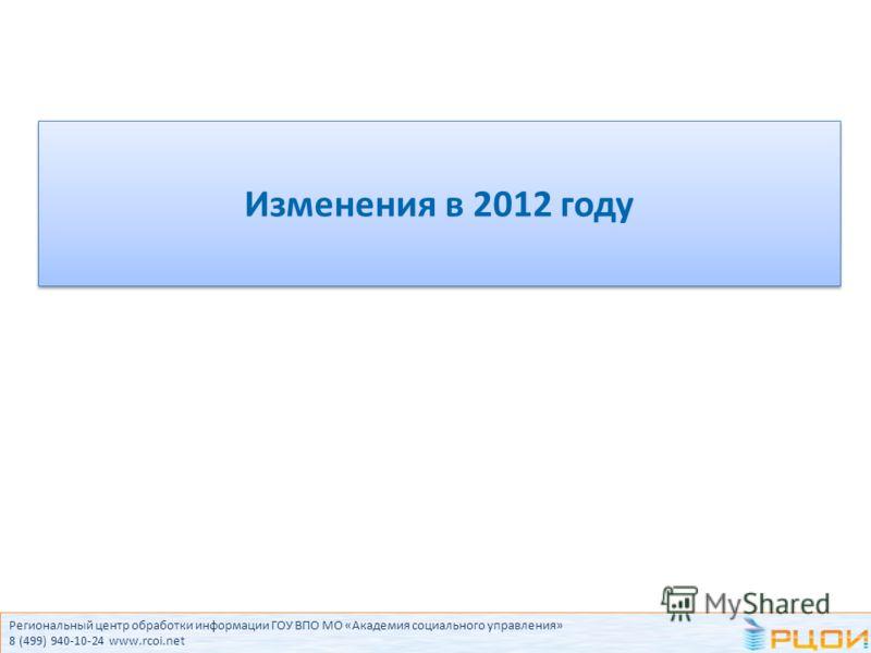 Региональный центр обработки информации ГОУ ВПО МО «Академия социального управления» 8 (499) 940-10-24 www.rcoi.net Изменения в 2012 году