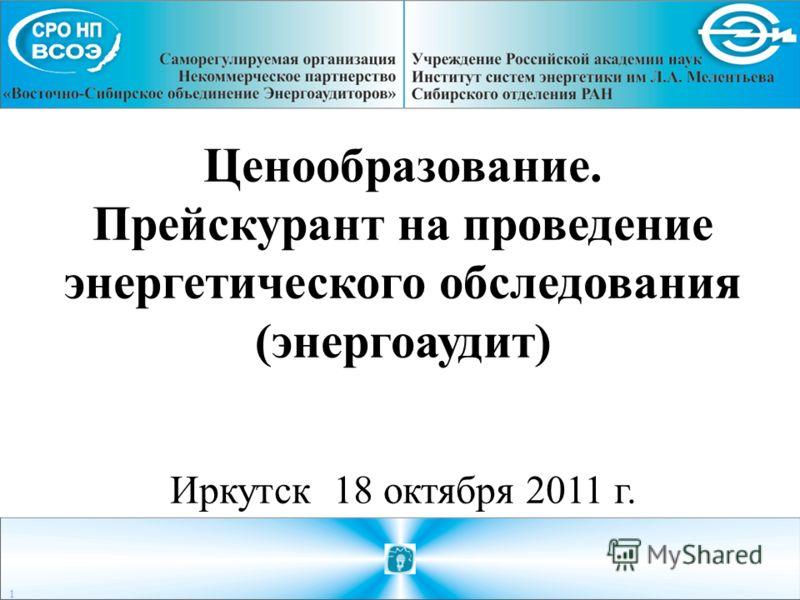 Ценообразование. Прейскурант на проведение энергетического обследования (энергоаудит) Иркутск 18 октября 2011 г. 1