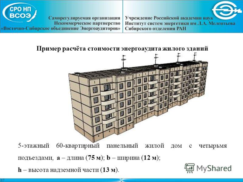 17 Пример расчёта стоимости энергоаудита жилого зданий 5-этажный 60-квартирный панельный жилой дом с четырьмя подъездами, a – длина (75 м); b – ширина (12 м); h – высота надземной части (13 м).