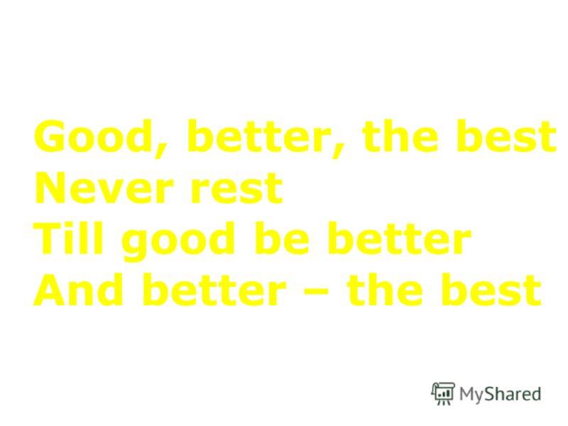 Good, better, the best Never rest Till good be better And better – the best