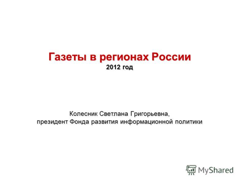 Газеты в регионах России 2012 год Колесник Светлана Григорьевна, президент Фонда развития информационной политики