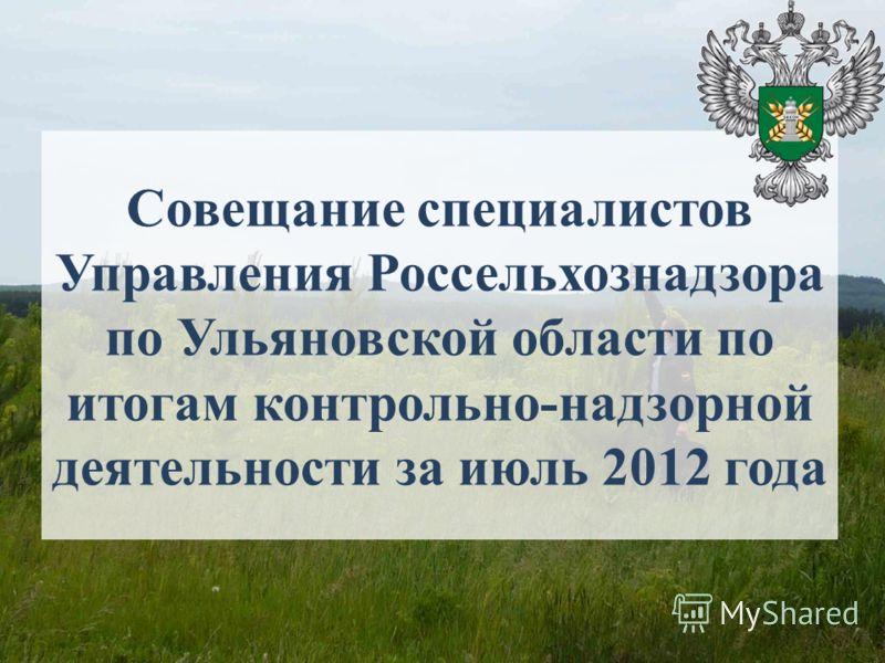 Совещание специалистов Управления Россельхознадзора по Ульяновской области по итогам контрольно-надзорной деятельности за июль 2012 года