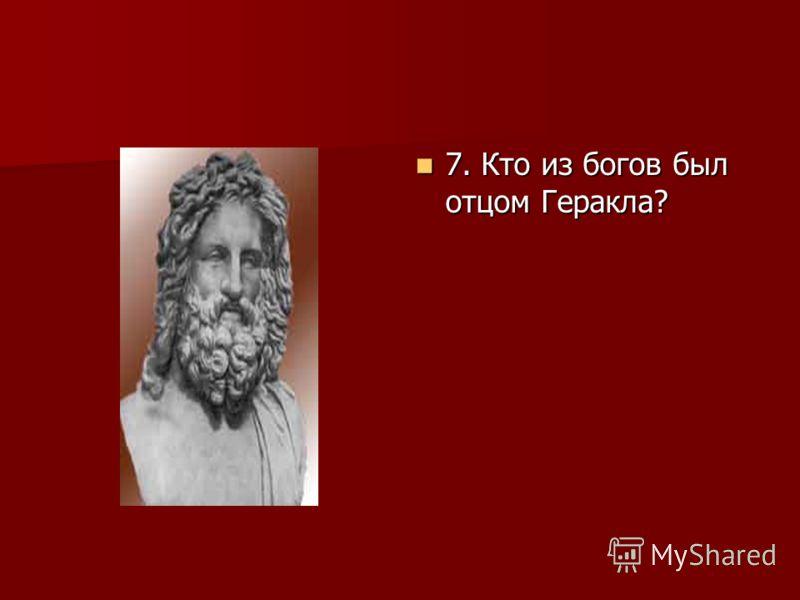 7. Кто из богов был отцом Геракла? 7. Кто из богов был отцом Геракла?