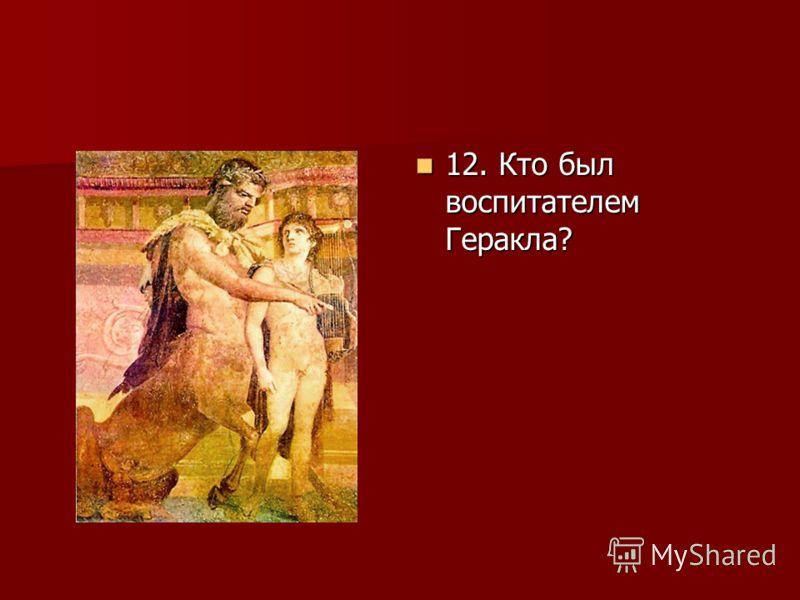 12. Кто был воспитателем Геракла? 12. Кто был воспитателем Геракла?