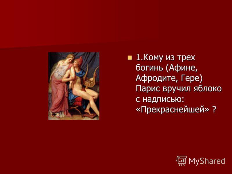 1.Кому из трех богинь (Афине, Афродите, Гере) Парис вручил яблоко с надписью: «Прекраснейшей» ? 1.Кому из трех богинь (Афине, Афродите, Гере) Парис вручил яблоко с надписью: «Прекраснейшей» ?