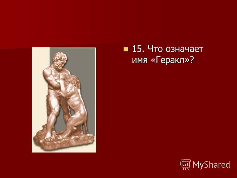 15. Что означает имя «Геракл»? 15. Что означает имя «Геракл»?
