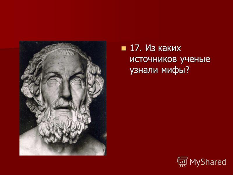 17. Из каких источников ученые узнали мифы? 17. Из каких источников ученые узнали мифы?