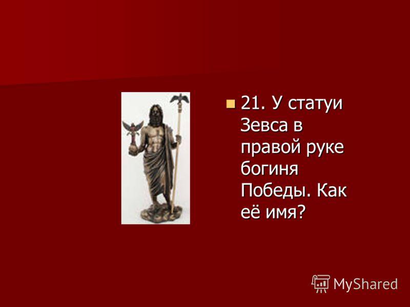 21. У статуи Зевса в правой руке богиня Победы. Как её имя? 21. У статуи Зевса в правой руке богиня Победы. Как её имя?