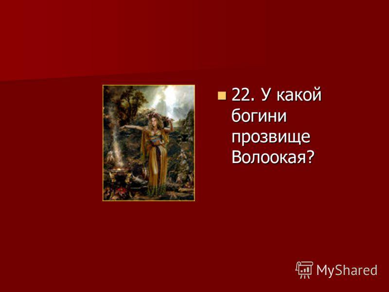 22. У какой богини прозвище Волоокая? 22. У какой богини прозвище Волоокая?