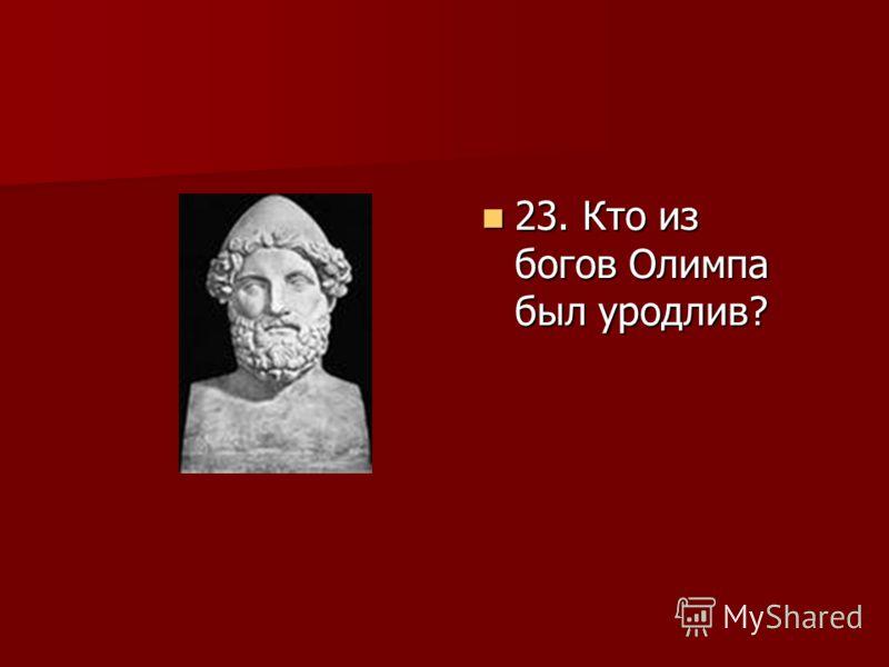 23. Кто из богов Олимпа был уродлив? 23. Кто из богов Олимпа был уродлив?