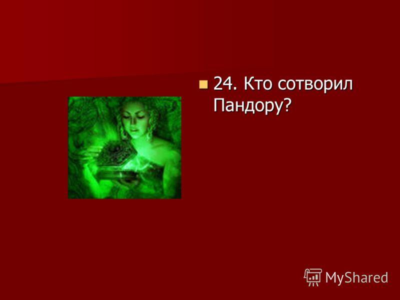 24. Кто сотворил Пандору? 24. Кто сотворил Пандору?