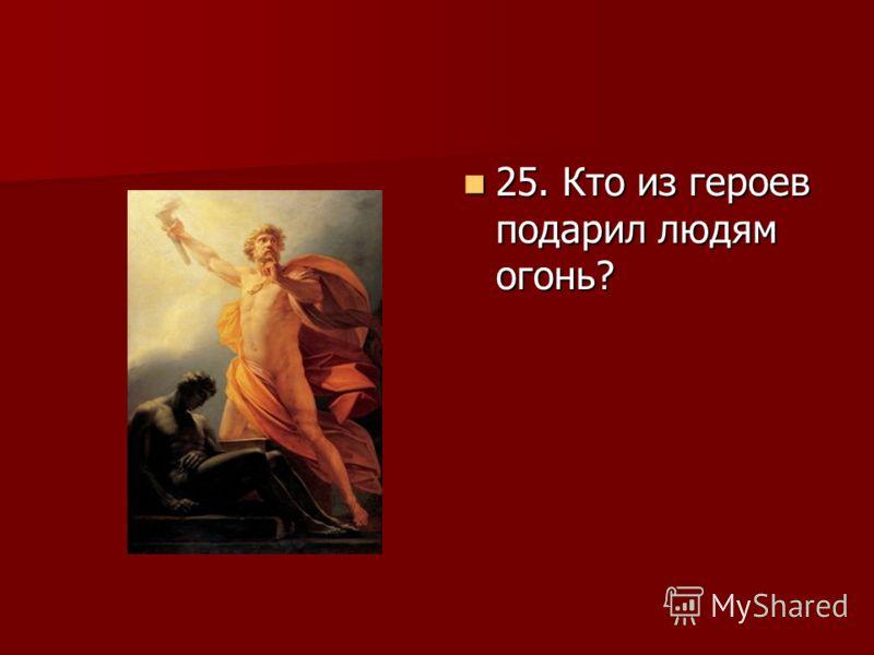 25. Кто из героев подарил людям огонь? 25. Кто из героев подарил людям огонь?