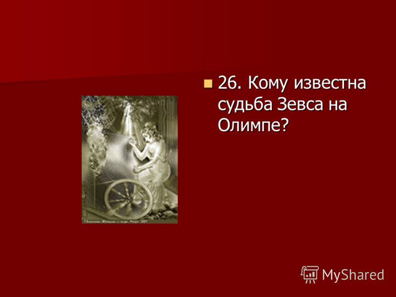 26. Кому известна судьба Зевса на Олимпе? 26. Кому известна судьба Зевса на Олимпе?