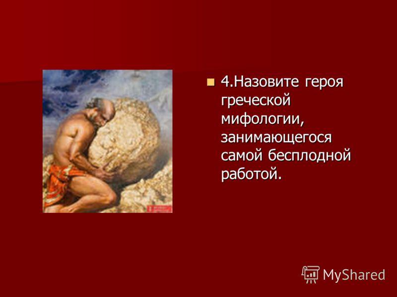 4.Назовите героя греческой мифологии, занимающегося самой бесплодной работой. 4.Назовите героя греческой мифологии, занимающегося самой бесплодной работой.