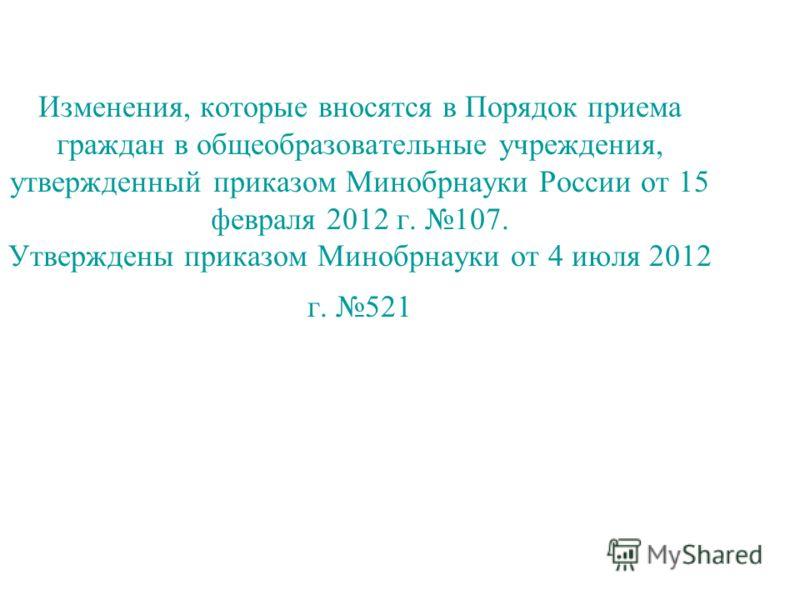 Изменения, которые вносятся в Порядок приема граждан в общеобразовательные учреждения, утвержденный приказом Минобрнауки России от 15 февраля 2012 г. 107. Утверждены приказом Минобрнауки от 4 июля 2012 г. 521