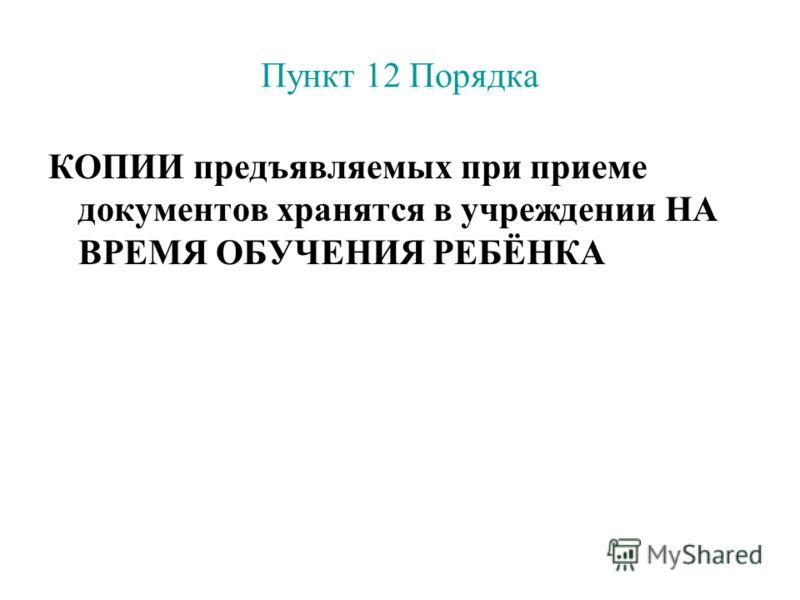 Пункт 12 Порядка КОПИИ предъявляемых при приеме документов хранятся в учреждении НА ВРЕМЯ ОБУЧЕНИЯ РЕБЁНКА