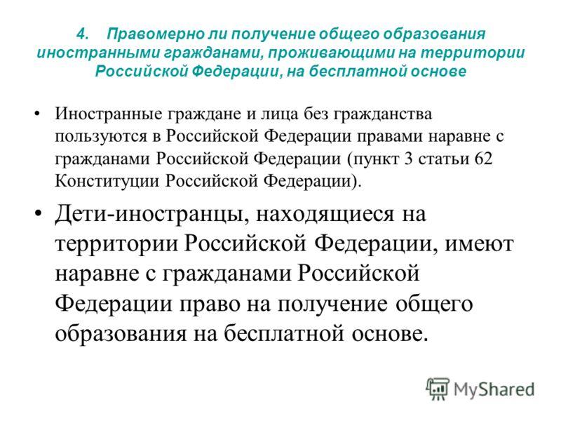 4. Правомерно ли получение общего образования иностранными гражданами, проживающими на территории Российской Федерации, на бесплатной основе Иностранные граждане и лица без гражданства пользуются в Российской Федерации правами наравне с гражданами Ро