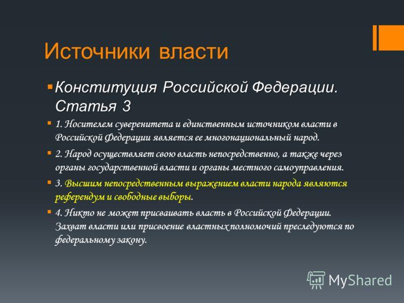 Источники власти Конституция Российской Федерации. Статья 3 Конституция Российской Федерации. Статья 3 1. Носителем суверенитета и единственным источником власти в Российской Федерации является ее многонациональный народ. 2. Народ осуществляет свою в