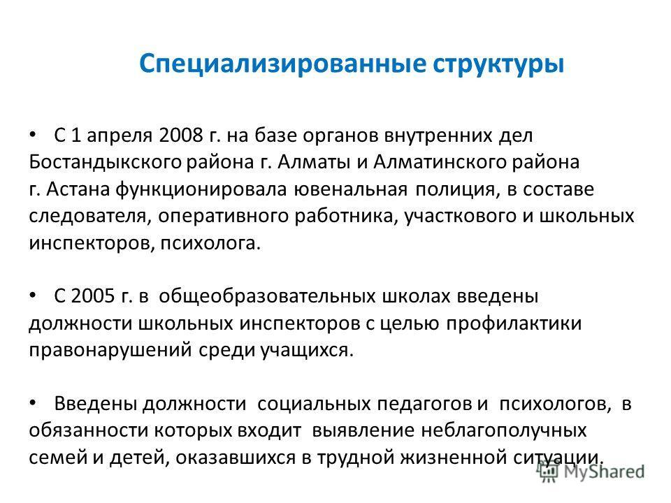 Специализированные структуры С 1 апреля 2008 г. на базе органов внутренних дел Бостандыкского района г. Алматы и Алматинского района г. Астана функционировала ювенальная полиция, в составе следователя, оперативного работника, участкового и школьных