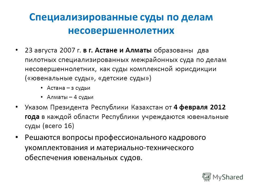 Специализированные суды по делам несовершеннолетних 23 августа 2007 г. в г. Астане и Алматы образованы два пилотных специализированных межрайонных суда по делам несовершеннолетних, как суды комплексной юрисдикции («ювенальные суды», «детские суд