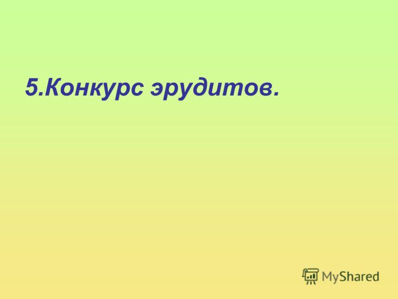 5.Конкурс эрудитов.
