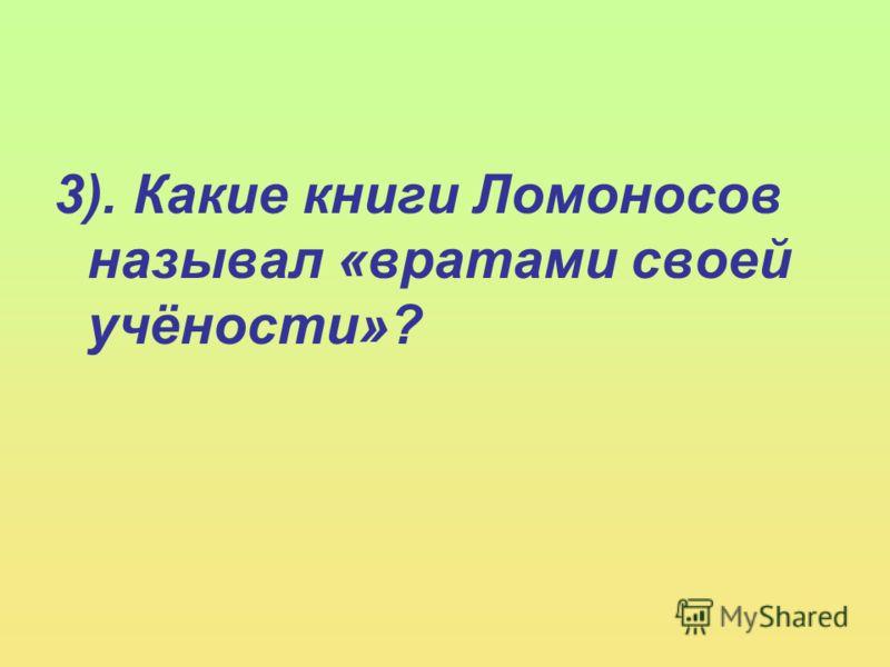 3). Какие книги Ломоносов называл «вратами своей учёности»?