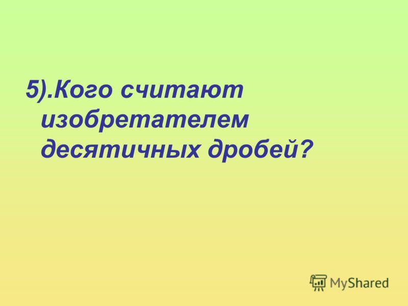 5).Кого считают изобретателем десятичных дробей?