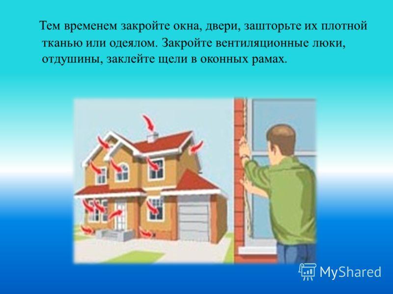 Тем временем закройте окна, двери, зашторьте их плотной тканью или одеялом. Закройте вентиляционные люки, отдушины, заклейте щели в оконных рамах.