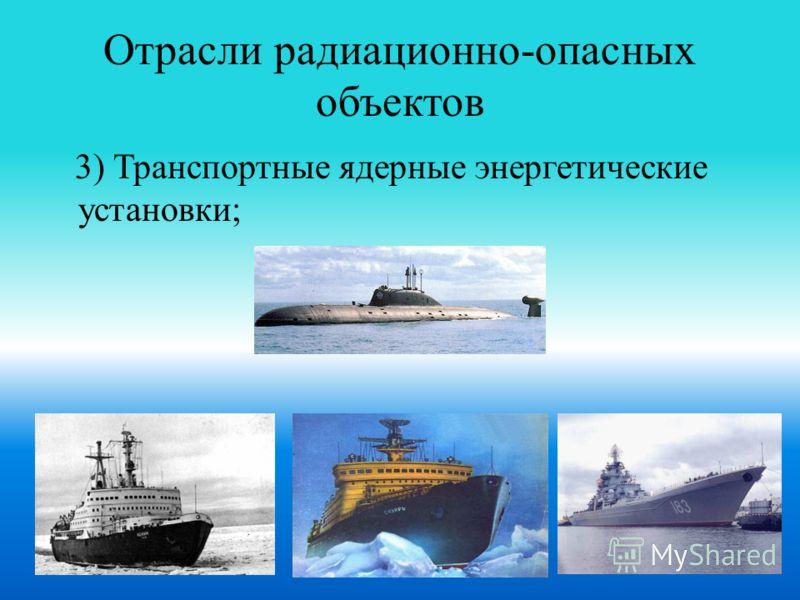 Отрасли радиационно-опасных объектов 3) Транспортные ядерные энергетические установки;