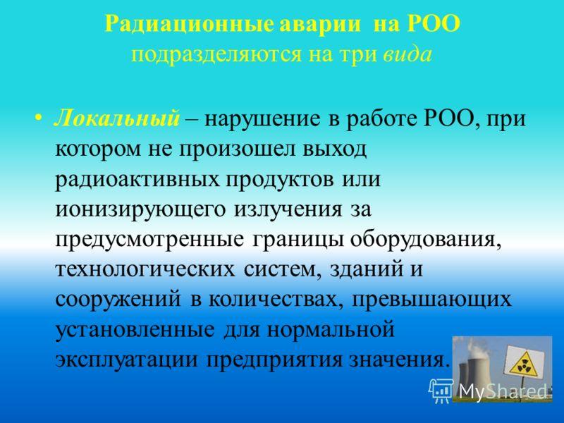Радиационные аварии на РОО подразделяются на три вида Локальный – нарушение в работе РОО, при котором не произошел выход радиоактивных продуктов или ионизирующего излучения за предусмотренные границы оборудования, технологических систем, зданий и соо