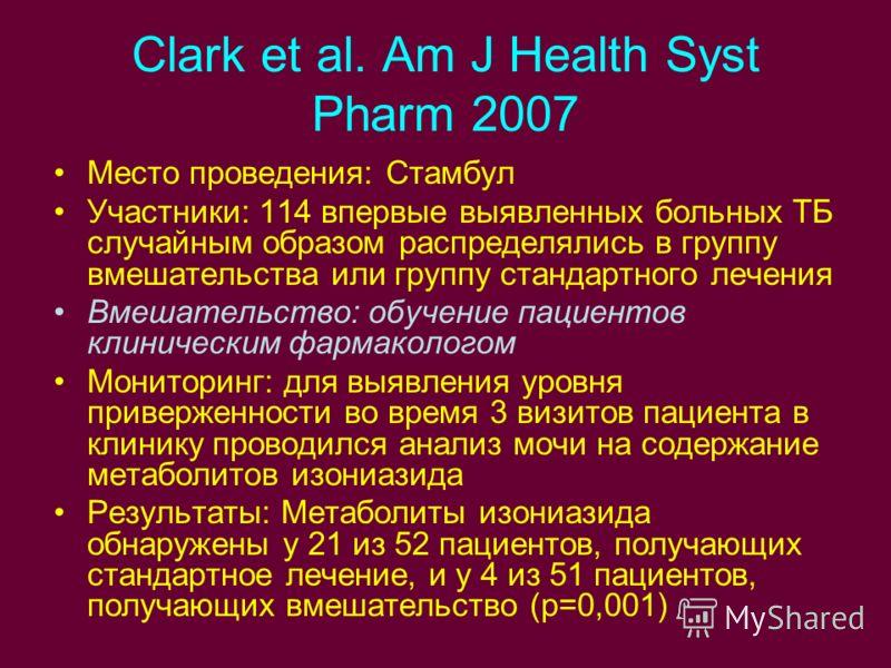Clark et al. Am J Health Syst Pharm 2007 Место проведения: Стамбул Участники: 114 впервые выявленных больных ТБ случайным образом распределялись в группу вмешательства или группу стандартного лечения Вмешательство: обучение пациентов клиническим фарм