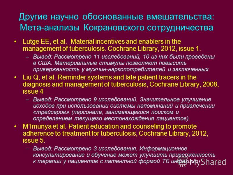 Другие научно обоснованные вмешательства: Мета-анализы Кокрановского сотрудничества Lutge EE, et al. Material incentives and enablers in the management of tuberculosis. Cochrane Library, 2012, issue 1. –Вывод: Рассмотрено 11 исследований, 10 из них б