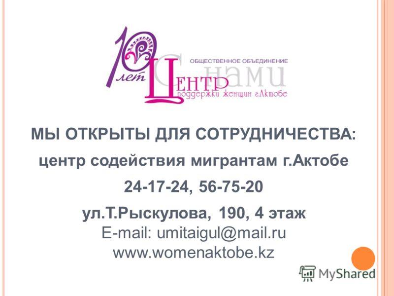 МЫ ОТКРЫТЫ ДЛЯ СОТРУДНИЧЕСТВА: центр содействия мигрантам г.Актобе 24-17-24, 56-75-20 ул.Т.Рыскулова, 190, 4 этаж E-mail: umitaigul@mail.ru www.womenaktobe.kz