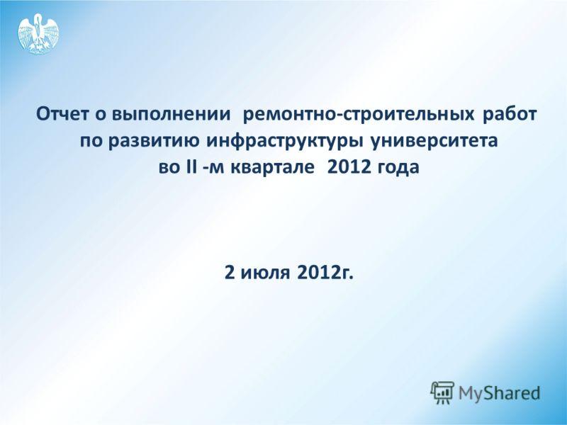 Отчет о выполнении ремонтно-строительных работ по развитию инфраструктуры университета во II -м квартале 2012 года 2 июля 2012г.