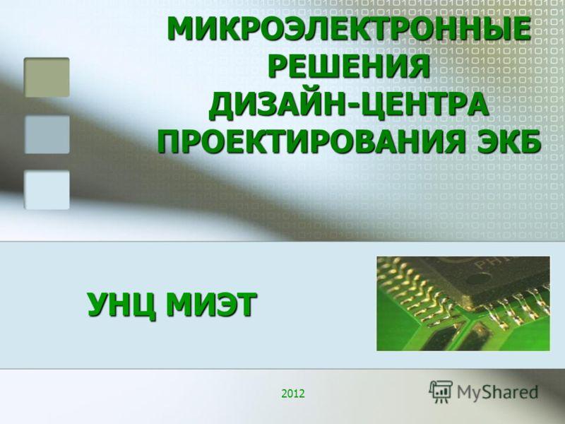 УНЦ МИЭТ МИКРОЭЛЕКТРОННЫЕ РЕШЕНИЯ ДИЗАЙН-ЦЕНТРА ПРОЕКТИРОВАНИЯ ЭКБ 2012