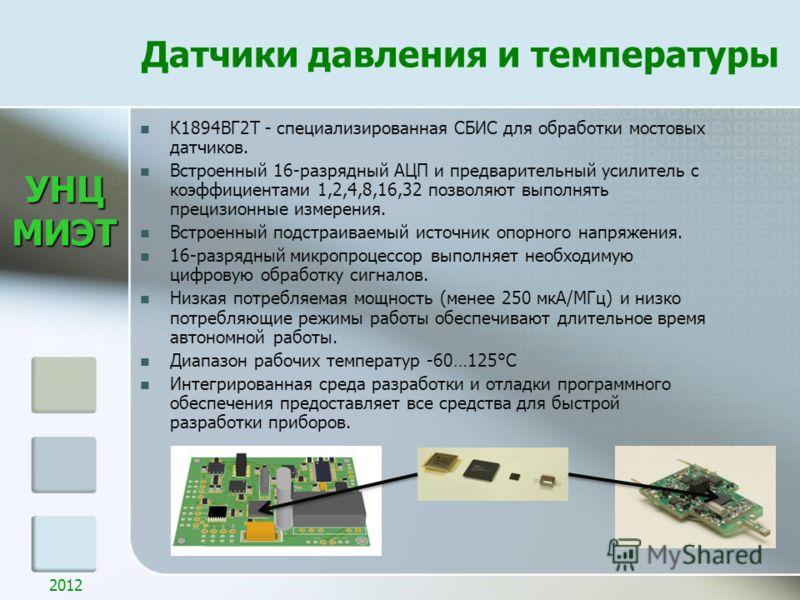 УНЦМИЭТ Датчики давления и температуры 2012 К1894ВГ2Т - специализированная СБИС для обработки мостовых датчиков. Встроенный 16-разрядный АЦП и предварительный усилитель с коэффициентами 1,2,4,8,16,32 позволяют выполнять прецизионные измерения. Встрое