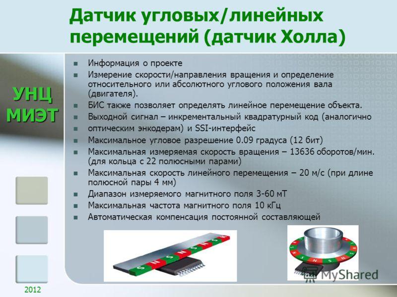 УНЦМИЭТ 2012 Датчик угловых/линейных перемещений (датчик Холла) Информация о проекте Измерение скорости/направления вращения и определение относительного или абсолютного углового положения вала (двигателя). БИС также позволяет определять линейное пер