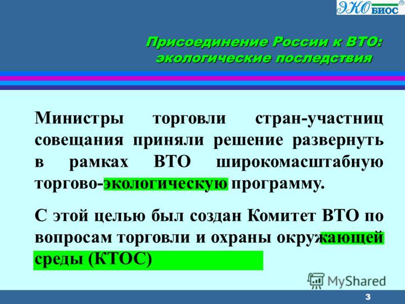 3 Присоединение России к ВТО: экологические последствия Министры торговли стран-участниц совещания приняли решение развернуть в рамках ВТО широкомасштабную торгово-экологическую программу. С этой целью был создан Комитет ВТО по вопросам торговли и ох